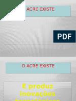1 - O Acre existe e produz inovações tecnológicas oficial.pptx
