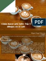 Miguel Angel Marcano - ¿Cómo Hacer Arte Latte?, Top 5 Dibujos en El Café