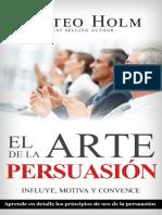 EL ARTE DE LA PERSUASIÓN MOTIVA, INFLUYE Y CONVENCE_ Explicado en detalle los principios de oro de la persuasión y lenguaje corporal (Spanish Edition).pdf · versión 1