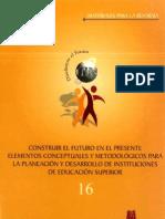 CONSTRUIR EL FUTURO EN EL PRESENTE ELEMENTOS CONCEPTUALES Y METODOLÓGICOS PARA LA PLANEACIÓN y DESARROLLO DE INSTITUCIONES DE EDUCACIÓN SUPERIOR