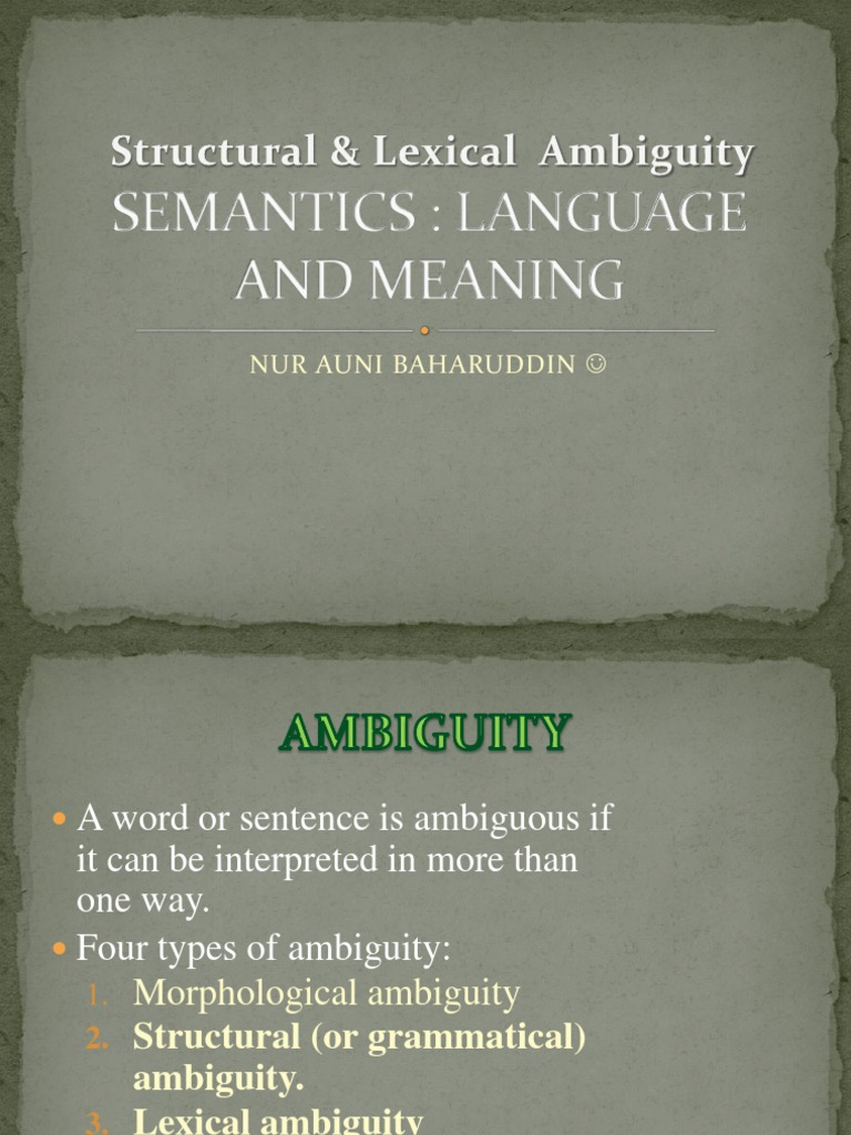 lexical and structural ambiguity examples Lexical ambiguity is the presence of two or more possible meanings within a single word also called semantic ambiguity or homonymy compare to syntactic ambiguity lexical ambiguity is sometimes used deliberately to create puns and other types of wordplay according to the editors of the mit.
