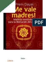 Prem Dayal ¡Me vale madres! Mantras mexicanos para la liberacion del espiritu