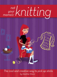 Not Your Mama's Knitting; The Cool and Creative Way to Pick Up Sticks
