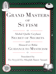 Grand Masters of Sufism, Abdul Qadir Geylani and Ahmed er Rifai (Annotated); Secret of Secrets and Guidance to Mysticism