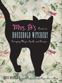 Mrs. B's Guide to Household Witchery: Everyday Magic, Spells, and Recipes