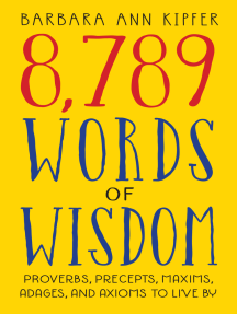 8,789 Words of Wisdom: Proverbs, Precepts, Maxims, Adages, and Axioms to Live By