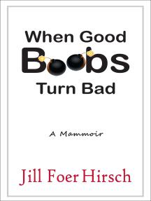 When Good Boobs Turn Bad A Mammoir: A Mammoir
