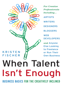When Talent Isn't Enough: Business Basics for the Creatively Inclined: For Creative Professionals, Including… Artists, Writers, Designers, Bloggers, Web Developers, and Anyone Else Looking to Freelance or Run Their Own Business