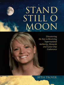 Stand Still O Moon: Discovering the Key to Receiving Supernatural Authority, Rewards, and Latter Day Endurance
