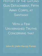 History of the Gatling Gun Detachment, Fifth Army Corps, at Santiago With a Few Unvarnished Truths Concerning that Expedition