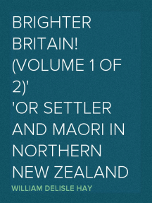 Brighter Britain! (Volume 1 of 2) or Settler and Maori in Northern New Zealand