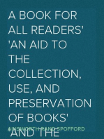 A Book for All Readers An Aid to the Collection, Use, and Preservation of Books and the Formation of Public and Private Libraries