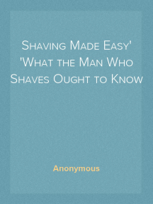 Shaving Made Easy What the Man Who Shaves Ought to Know
