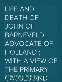 Life and Death of John of Barneveld, Advocate of Holland : with a view of the primary causes and movements of the Thirty Years' War, 1609-10