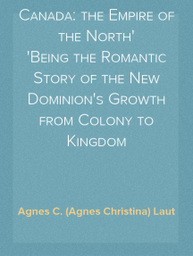 Canada: the Empire of the North Being the Romantic Story of the New Dominion's Growth from Colony to Kingdom