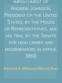 History of the Impeachment of Andrew Johnson, President of the United States, by the House of Representatives, and his trial by the Senate for high crimes and misdemeanors in office, 1868