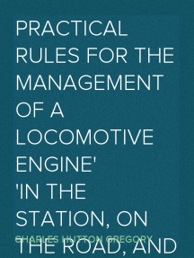 Practical Rules for the Management of a Locomotive Engine in the Station, on the Road, and in cases of Accident