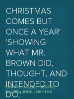 Christmas Comes but Once A Year Showing What Mr. Brown Did, Thought, and Intended to Do, during that Festive Season.