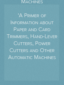 Paper-Cutting Machines A Primer of Information about Paper and Card Trimmers, Hand-Lever Cutters, Power Cutters and Other Automatic Machines for Cutting Paper