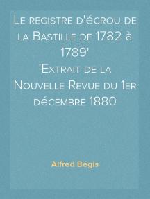 Le registre d'écrou de la Bastille de 1782 à 1789 Extrait de la Nouvelle Revue du 1er décembre 1880