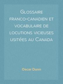 Glossaire franco-canadien et vocabulaire de locutions vicieuses usitées au Canada