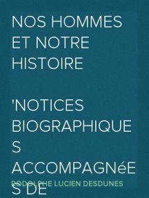 Nos Hommes et Notre Histoire Notices biographiques accompagnées de reflexions et de souvenirs personnels