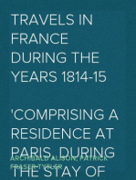 Travels in France during the years 1814-15 Comprising a residence at Paris, during the stay of the allied armies, and at Aix, at the period of the landing of Bonaparte, in two volumes.