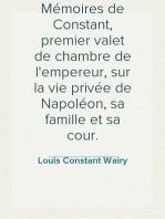 Mémoires de Constant, premier valet de chambre de l'empereur, sur la vie privée de Napoléon, sa famille et sa cour.