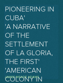 Pioneering in Cuba A Narrative of the Settlement of La Gloria, the First American Colony in Cuba, and the Early Experiences of the Pioneers