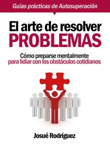 El Arte De Resolver Problemas: Cómo Prepararse Mentalmente Para Lidiar Con Los Obstáculos Cotidianos