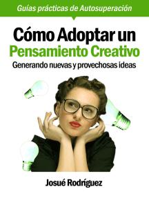 Cómo Adoptar Un Pensamiento Creativo: Generando Nuevas Y Provechosas Ideas