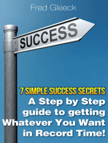 7 Simple Success Secrets: A Step by Step Guide to Getting Whatever You Want in Record Time!