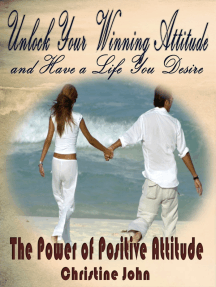 Unlock Your Winning Attitude and Have a Life You Desire: The Power of Positive Attitude