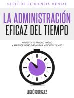 La Administración Eficaz Del Tiempo: Aumenta tu productividad y aprende cómo organizar mejor tu tiempo