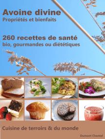 Avoine divine, propriétés et bienfaits, 260 recettes de santé: Bio, gourmandes ou diététiques