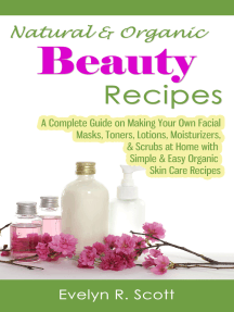 Natural & Organic Beauty Recipes: A Complete Guide on Making Your Own Facial Masks, Toners, Lotions, Moisturizers, & Scrubs at Home with Simple & Easy Organic Skin Care Recipes