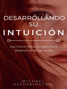 Desarrollando su Intuición: Los Cinco Pasos Simples Para Desarrollar Su Intuición