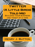 Twitter (A little birdie told me) Building your business one tweet at a time