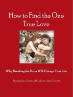 How to Find the One True Love Why Breaking the Rules Will Change Your Life