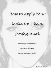 How to Apply Your Makeup Like a Professional: The Everyday Woman's Guide to Achieve Extraordinary Results