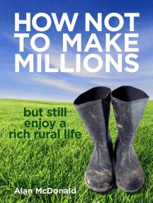 How Not To Make Millions: but Still Enjoy a Rich Rural Life
