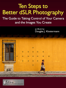 Ten Steps to Better dSLR Photography: The Guide to Taking Control of Your Camera and the Images You Create