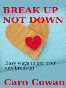 Break Up Not Down: Easy Ways To Get Over Any Breakup