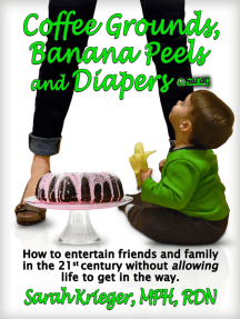 Coffee Grounds, Banana Peels and Diapers: How to Entertain Friends and Family in the 21st Century Without Allowing Life to Get in the Way