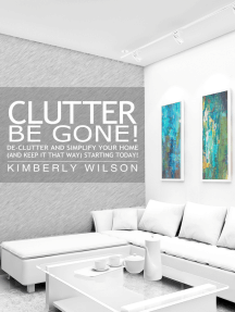Clutter Be Gone! - De-clutter and Simplify Your Home (And Keep It That Way) Starting Today!