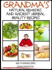 Grandma's Natural Remedies and Ancient Herbal Beauty Recipes