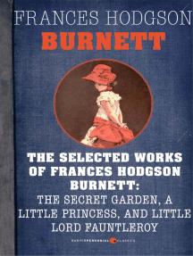 Selected Works Of Frances Hodgson Burnett: Little Lord Fauntleroy, A Little Princess, and The Secret Garden