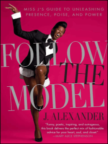 Follow the Model: Miss J's Guide to Unleashing Presence, Poise, and Power