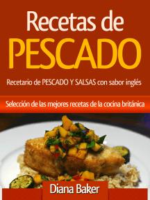 Recetas de Pescado: Recetario de PESCADO Y SALSAS con sabor inglés - Selección de las mejores recetas de la cocina británica.