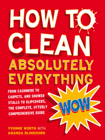 How to Clean Absolutely Everything: From cashmere to carpets, and shower stalls to slipcovers, the complete, utterly comprehensive guide